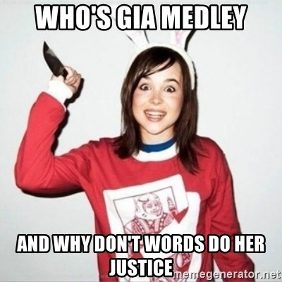 Crazy Girlfriend Ellen - who's gia medley and why don't words do her justice