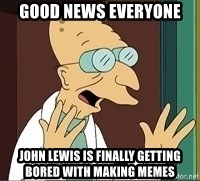 Professor Farnsworth - good news everyone john lewis is finally getting bored with making memes