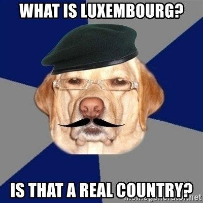 Perro machista - wHAT IS LUXEMBOURG? IS THAT A REAL COUNTRY?