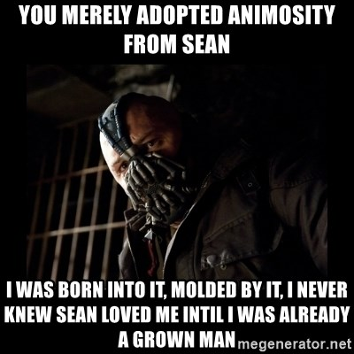 Bane Meme - You merely adopted aNimosity from Sean I WAS BORN INTO IT, MOLDED BY IT, I NEVER KNEW SEAN LOVED ME INTIL I WAS ALREADY A GROWN MAN
