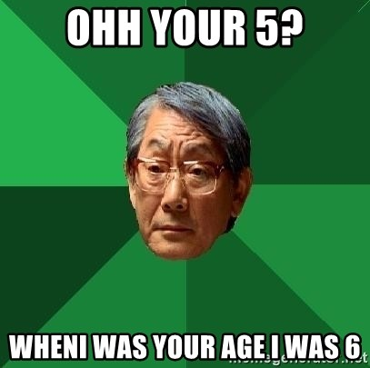 High Expectations Asian Father - ohh your 5? wheni was your age i was 6