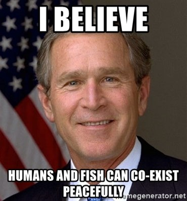 George Bush - I believe HumanS and fish can co-exist peaceFully