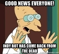 Professor Farnsworth - good news everyone! Indy Bot has come back from the dead