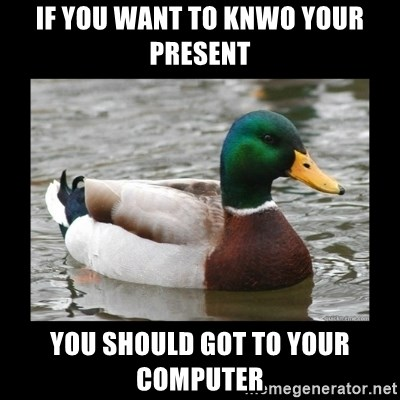 advice mallard - if you want to knwo your present you should got to your computer