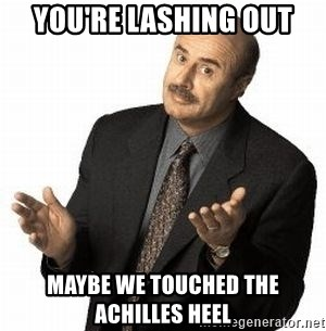 Dr. Phil - YOu'RE LASHING OUT MAYBE WE TOUCHED THE ACHILLES HEEL