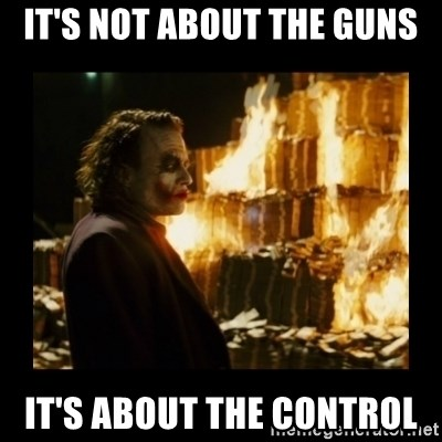 Not about the money joker - It's not about the guns it's about the control
