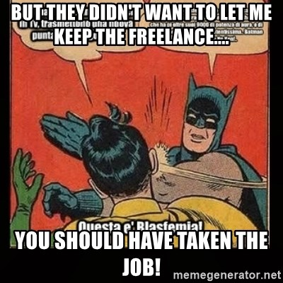 Batman Slap Robin Blasphemy - BUT THEY DIDN'T WANT TO LET ME KEEP THE FREELANCE....  YOU SHOULD HAVE TAKEN THE JOB!