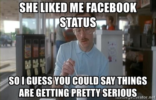 Things are getting pretty Serious (Napoleon Dynamite) - she liked me facebook status so i guess you could say things are getting pretty serious