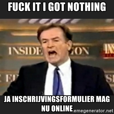 Angry Bill O'Reilly - FUCK IT I GOT NOTHING JA INSCHRIJVINGSFORMULIER MAG NU ONLINE
