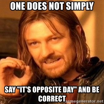 "One Does Not Simply - One does not simply say ""it's opposite day"" and be correct"