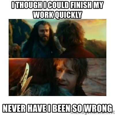 I have never been so wrong - I though i could finish my work quickly never have i been so wrong