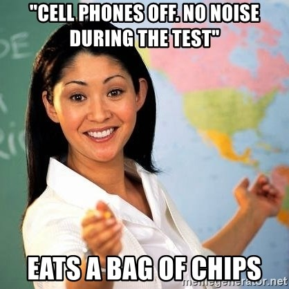 """Terrible  Teacher - """"Cell phones off. no noise during the test"""" eats a bag of chips"""