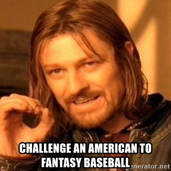 One Does Not Simply -  challenge an american to fantasy baseball