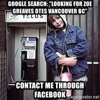 "ZOE GREAVES TIMMINS ONTARIO - GOOGLE SEARCH: ""Looking for Zoe Greaves DTES Vancouver BC"" CONTACT ME THROUGH FACEBOOK"