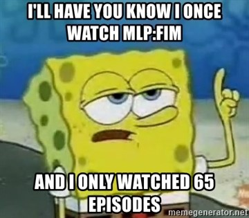 Tough Spongebob - I'll have you know I once watch Mlp:fim and I only watched 65 episodes