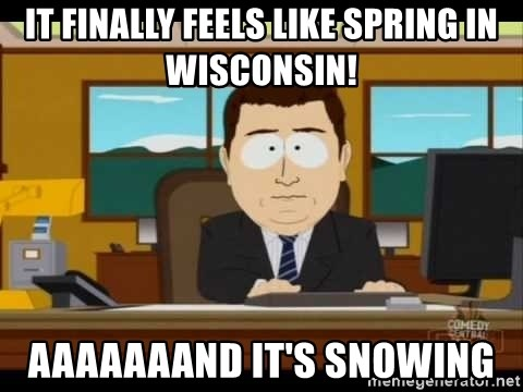 Aand Its Gone - It finally feels like spring in wisconsin! aaaaaaand it's snowing