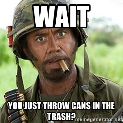 Tropic Thunder Downey - Wait You just throw cans in the trash?