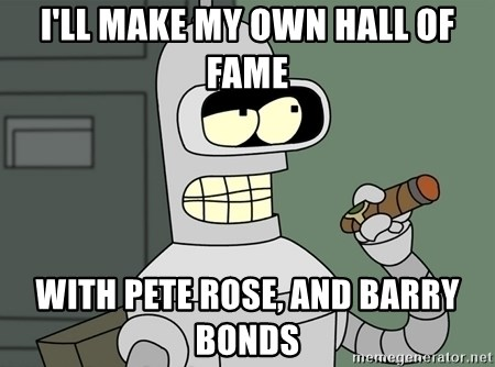 Bender - I'll make my own hall of fame with pete rose, and barry bonds