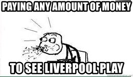 Cereal Guy Spit - Paying any amount of money to see Liverpool play