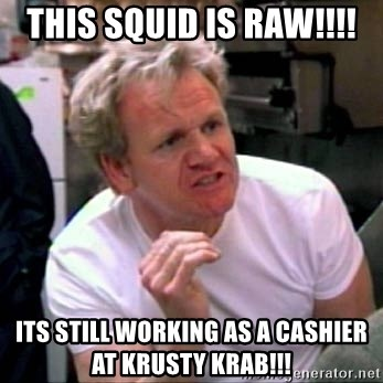 Gordon Ramsay - this squid is raw!!!! its still working as a cashier at krusty krab!!!