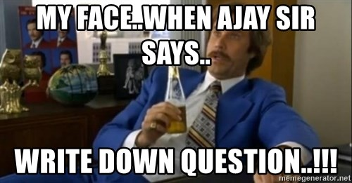 That escalated quickly-Ron Burgundy - my face..WHEN AJAY SIR SAYs.. write down question..!!!