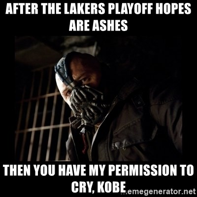 Bane Meme - AFTER THE LAKERS playoff hopes are ashes Then you have my permission to cry, KOBE