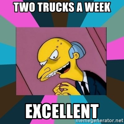 Mr. Burns - two trucks a week excellent