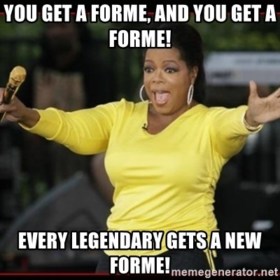 Overly-Excited Oprah!!!  - You get a forme, and you get a forme! every legendary gets a new forme!