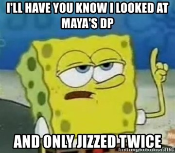 Tough Spongebob - I'll have you know i looked at maya's dp and only jizzed twice