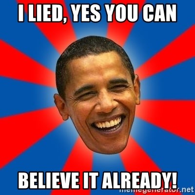 Obama - I Lied, YES YOU CAN Believe it already!