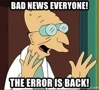 Professor Farnsworth - Bad NEWS EVERYONE! THE error is back!
