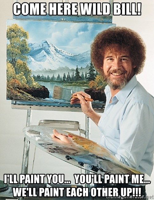 SAD BOB ROSS - Come here wild bill! I'll paint you...  You'll paint me...   We'll paint each other up!!!