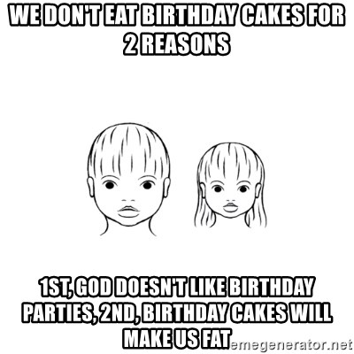 The Purest People in the World - we don't eat birthday cakes for 2 reasons 1st, god doesn't like birthday parties, 2nd, birthday cakes will make us fat