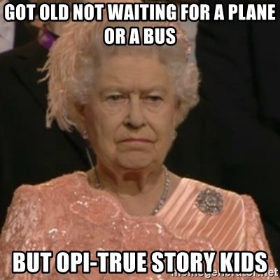 Queen Elizabeth Is Not Impressed  - got old not waiting for a plane or a bus but opi-true story kids