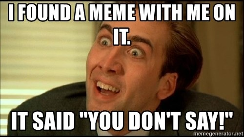"""You Don't Say Nicholas Cage - I found a meme with me on it. It said """"You don't say!"""""""