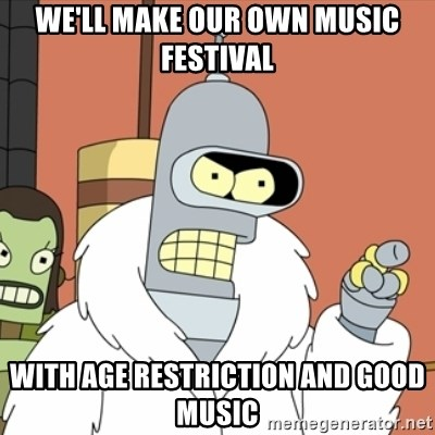bender blackjack and hookers - we'll make our own music festival with age restriction and good music