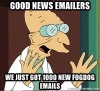 Professor Farnsworth - Good News Emailers We just got 1000 new Fogdog emails