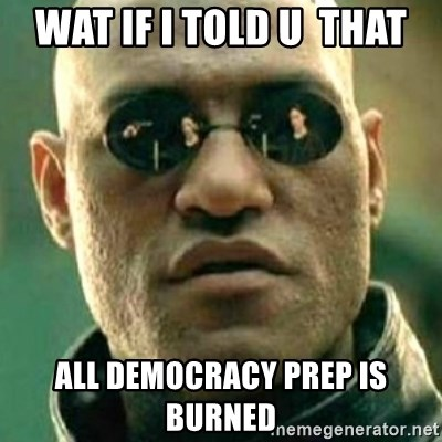what if i told you matri - wat if i told u  that all democracy prep is  burned