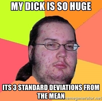 Gordo Nerd - My dick is so huge Its 3 standard deviations from the mean