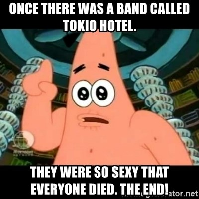 ugly barnacle patrick - Once there was a band called Tokio Hotel. They were so sexy tHAT EVERYONE DIED. THE END!