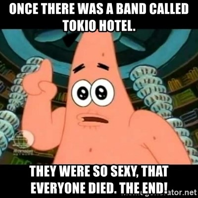 ugly barnacle patrick - Once there was a band called Tokio Hotel. They were so sexy, that everyone died. The end!