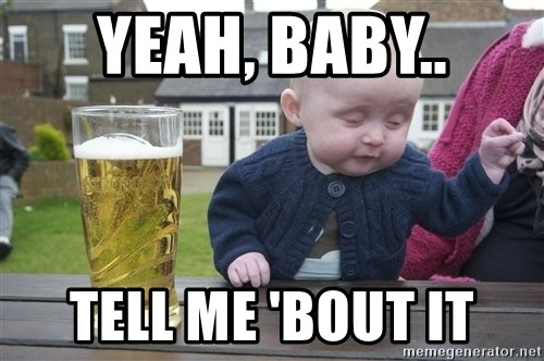 drunk baby 1 - Yeah, baby.. tell me 'bout it