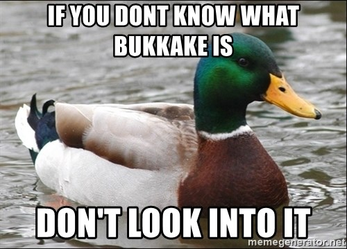 Actual Advice Mallard 1 - if you dont know what bukkake is don't look into it