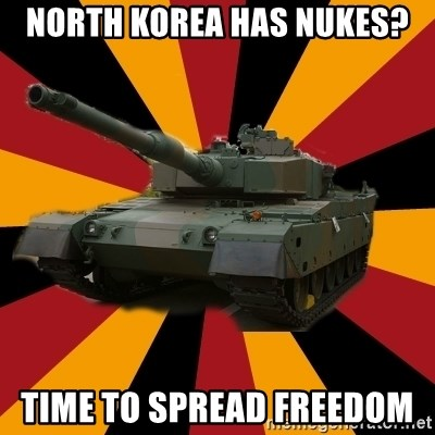 http://memegenerator.net/The-Impudent-Tank3 - north korea has nukes? time to spread freedom