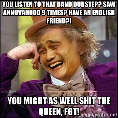 yaowonkaxd - you listen to that band dubstep? saw annuvahood 9 times? have an english friend?! you might as well shiT the queen, fgt!