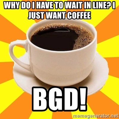 Cup of coffee - Why do I have to wait in line? I just want coffee BGD!