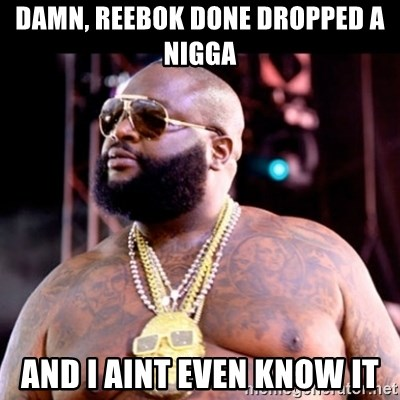 Fat Rick Ross - damn, reebok done dropped a nigga and I aint even know it