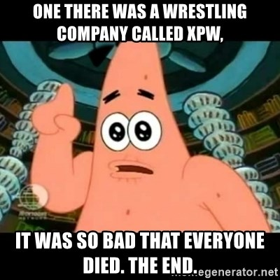 ugly barnacle patrick - One there was a wrestling company called XPW, It was so bad that everyone died. The end.
