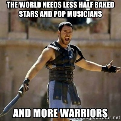 GLADIATOR - The world needs less half baked stars and pop musicians and more warriors