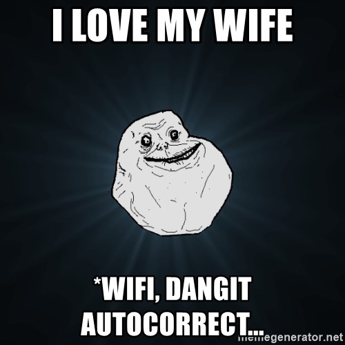 Forever Alone - I love my wife *wifi, dangit autocorrect...